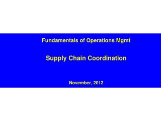 Fundamentals of Operations Mgmt Supply Chain Coordination November, 2012