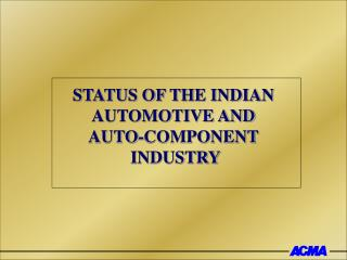 STATUS OF THE INDIAN  AUTOMOTIVE AND AUTO-COMPONENT  INDUSTRY