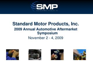 Standard Motor Products, Inc. 2009 Annual Automotive Aftermarket Symposium November 2 - 4, 2009