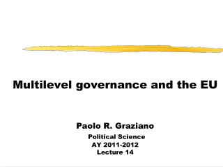 Multilevel governance and the EU Paolo R. Graziano Political Science  AY 2011-2012 Lecture 14