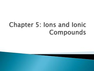 Chapter 5: Ions and Ionic Compounds