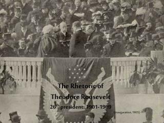 The Rhetoric of Theodore Roosevelt 26 th president: 1901-1909