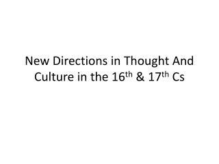 New Directions in Thought And Culture in the 16 th  & 17 th  Cs