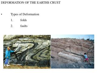 DEFORMATION OF THE EARTHS CRUST •	Types of Deformation 	1.	folds 	2.	faults
