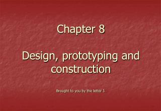 Chapter 8 Design, prototyping and construction Brought to you by the letter J.