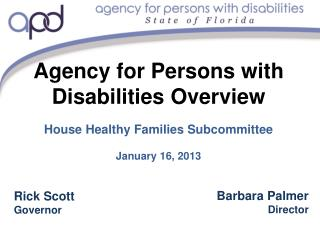 Agency for Persons with Disabilities Overview House Healthy Families Subcommittee January 16, 2013