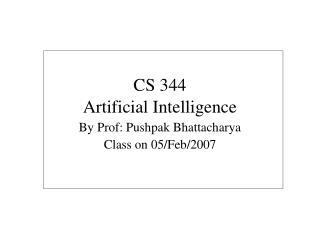 CS 344 Artificial Intelligence By Prof: Pushpak Bhattacharya Class on 05/Feb/2007