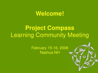 Welcome! Project Compass Learning Community Meeting February 15-16, 2008 Nashua NH