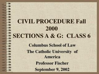 CIVIL PROCEDURE Fall 2000 SECTIONS A & G:  CLASS 6