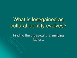 What is lost/gained as cultural identity evolves?