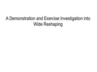 A Demonstration and Exercise Investigation into Wide Reshaping