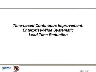 Time-based Continuous Improvement: Enterprise-Wide Systematic  Lead Time Reduction