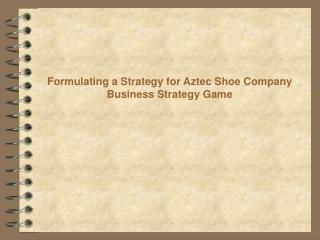 Formulating a Strategy for Aztec Shoe Company Business Strategy Game