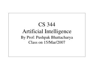 CS 344 Artificial Intelligence By Prof: Pushpak Bhattacharya Class on 15/Mar/2007