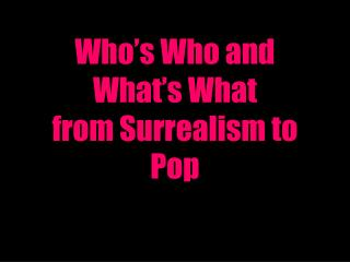 Who's Who and What's What from Surrealism to Pop