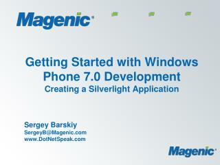 Getting Started with Windows Phone 7.0 Development Creating a Silverlight Application Sergey Barskiy SergeyB@Magenic Dot