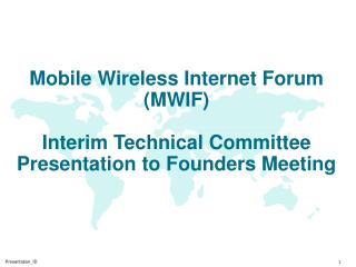 Mobile Wireless Internet Forum (MWIF) Interim Technical Committee Presentation to Founders Meeting