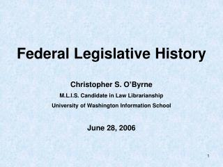 Federal Legislative History Christopher S. O'Byrne  M.L.I.S. Candidate in Law Librarianship
