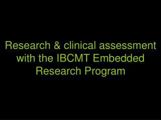 Research & clinical assessment with the IBCMT Embedded Research Program