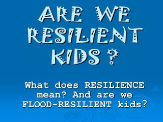 What does RESILIENCE mean? And are we FLOOD-RESILIENT kids ?