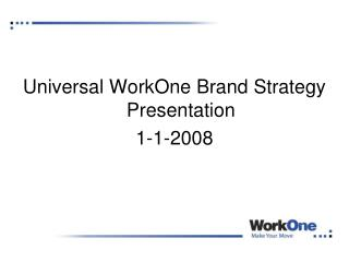 Universal WorkOne Brand Strategy Presentation  1-1-2008