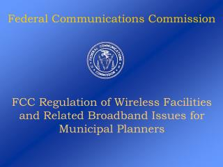 FCC Regulation of Wireless Facilities and Related Broadband Issues for Municipal Planners