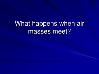 What happens when air masses meet?
