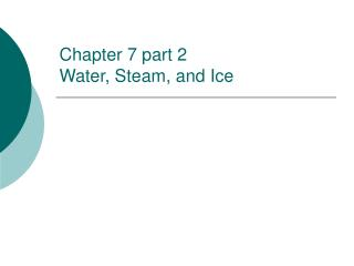 Chapter 7 part 2  Water, Steam, and Ice