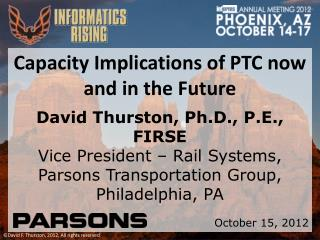 Capacity Implications of PTC now and in the Future David Thurston, Ph.D., P.E., FIRSE
