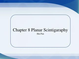 Chapter 8 Planar  Scintigaraphy Hui  Pan