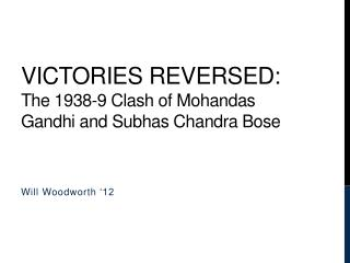 Victories Reversed:  The 1938-9 Clash of Mohandas Gandhi and  Subhas  Chandra Bose