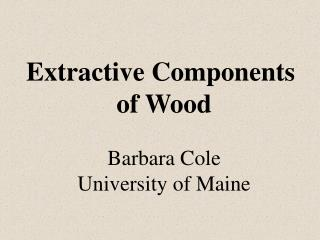 Extractive Components  of Wood Barbara Cole University of Maine