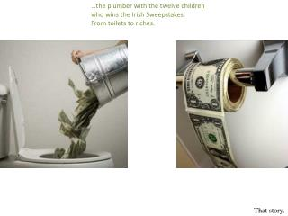 …the  plumber with the twelve children who wins the Irish Sweepstakes. From toilets to riches.