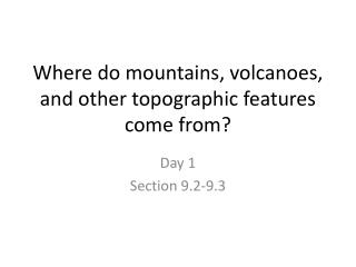 Where do mountains, volcanoes, and other topographic features come from?