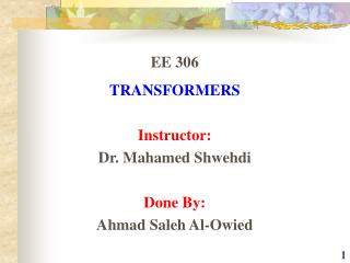 EE 306 TRANSFORMERS Instructor: Dr. Mahamed Shwehdi Done By: Ahmad Saleh Al-Owied