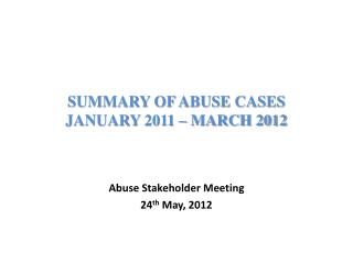 SUMMARY OF ABUSE CASES  JANUARY 2011 – MARCH 2012