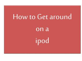 How to Get around  on a  ipod
