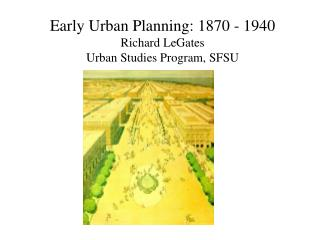 Early Urban Planning: 1870 - 1940 Richard LeGates Urban Studies Program, SFSU