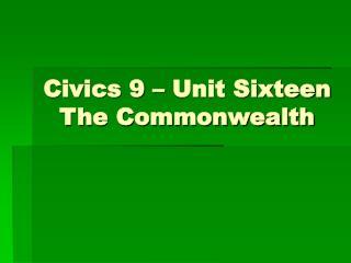 Civics 9 – Unit Sixteen The Commonwealth