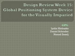 Design Review Week 15:   Global Positioning System Device fo r the Visually  Imparied