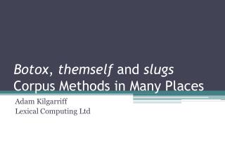 Botox ,  themself  and  slugs Corpus Methods in Many Places