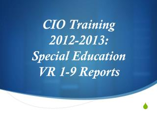 CIO Training  2012-2013: Special Education  VR 1-9 Reports