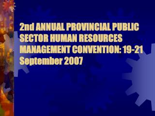 2nd ANNUAL PROVINCIAL PUBLIC SECTOR HUMAN RESOURCES MANAGEMENT CONVENTION: 19-21 September 2007