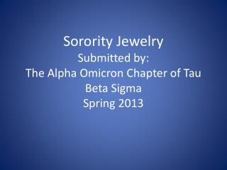 Sorority  Jewelry Submitted by: The Alpha Omicron Chapter of Tau Beta Sigma Spring 2013