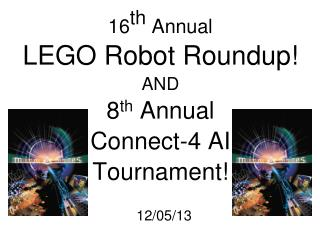 16 th Annual  LEGO  Robot Roundup ! AND 8 th  Annual Connect-4 AI Tournament!