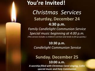 Christmas  Services Saturday, December 24 4:30 p.m. Family Candlelight Communion Service