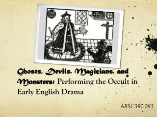 Ghosts, Devils, Magicians, and Monsters:  Performing the Occult in Early English Drama