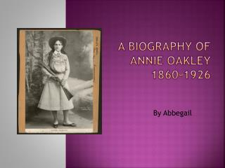 A Biography of  Annie Oakley 1860-1926