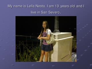 My name is Lella Nesta. I am 13 years old and I live in San Severo .