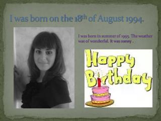 I was born on the 18 th  of August 1994 .